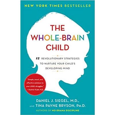 The Whole-Brain Child: 12 Revolutionary Strategies To Nurture Your Child's Developing Mind: Daniel Siegel